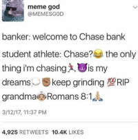 This Gta dlc fuego 🔥🔥 - - - Follow @kingkokopuff for memes 🚀🚀: meme good  banker: welcome to Chase bank  student athlete: Chase?  the only  thing i'm chasing x, is my  keep grinding TOORIP  dreams  grandma Romans 8:1  3/12/17, 11:37 PM  4,925  RETWEETS  10.4K  LIKES This Gta dlc fuego 🔥🔥 - - - Follow @kingkokopuff for memes 🚀🚀