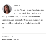 me irl: MEME  Hi, I'm Meme - a registered dietitian  and lover of all food. Welcome to  Living Well Kitchen, where I share my kitchen  creations, wax poetic about fruits and vegetables,  and ramble about enjoying food without guilt  previous post  breakfast enchiladas me irl