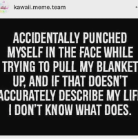 Repost!: MEME kawaii meme team  TEAM  MYSELF IN THE FACE WHILE  TRYING TO PULL MY BLANKET  UP AND IF THAT DOESN'T  I DON'T KNOW WHAT DOES Repost!