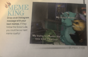 Instagram, Meme, and Memes: MEME  KING  My Scout Master  Drop us an Instagram  message with your  best memes. If they  follow the Scout Law,  My mom  you could be our next  meme royalty!  My trying to explain the  new knot Hearned  @JPBAILEYO6 This old Boy Scout magazine I sometimes get started to put in a meme section
