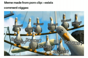 Source 2: Meme made from porn clip: exists  comment niggas:  2  Source?  2  Source  OUrce?  Source?  Source?