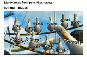 Meme, Porn, and Sauce: Meme made from porn clip: exists  comment niggas:  2  Source?  2  Source  OUrce?  Source?  SOurce? The sauce?