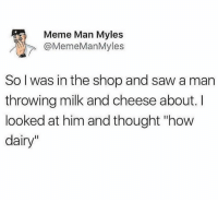 """Instagram, Meme, and Puns: Meme Man Myles  @MemeManMyles  So l was in the shop and saw a man  throwing milk and cheese about.  looked at him and thought """"how  dairy"""" Instagram: @punsonly Twitter: @puns_only"""