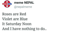 Anyone else?: meme NEPAL  meme NEPAL.  anepalmeme  Roses are Red  Violet are Blue  It Saturday Noon  And I have nothing to do.. Anyone else?
