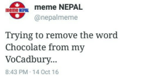 Meme, Memes, and Chocolate: meme NEPAL  meme NEPAL  anepalmeme  Trying to remove the word  Chocolate from my  Vo Cadbury.  8:43 PM 14 Oct 16 Irony is more than half won't get this.