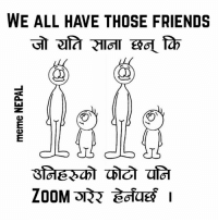 Friends, Nepal, and Tagged: meme NEPAL  WE ALL HAVE THOSE FRIENDS  alTa 석IOT 떡0Lfb Tag those short and sweet <3 creatures.