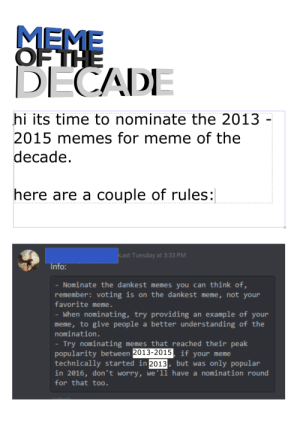 2013-2015 Meme of the Decade Nomination Round!: MEME  OF THE  DECADE  hi its time to nominate the 2013  2015 memes for meme of the  decade.  here are a couple of rules:  Last Tuesday at 3:33 PM  Info:  - Nominate the dankest memes you can think of,  remember: voting is on the dankest meme, not your  favorite meme.  - When nominating, try providing an example of your  meme, to give people a better understanding of the  nomination.  - Try nominating memes that reached their peak  popularity between 2013-2015, if your meme  technically started in 2013, but was only popular  in 2016, don't worry, we'll have a nomination round  for that too. 2013-2015 Meme of the Decade Nomination Round!
