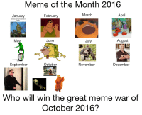me irl: Meme of the Month 2016  March  April  January  February  When you're  says they're the best at  August  July  June  Ma  September  October  November  December  Who will win the great meme war of  October 2016? me irl