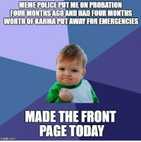 I don't care if this gets upvoted I just want to celebrate for a minute!: MEME POLICE PUTMEON PROBATION  FOURMONTHSBAGOANDHAD FOURMONTHS  WORTHOFKARMAPUTAWAY FOREMERGENCIES  MADE THE FRONT  PAGE TODAY  imgfip com I don't care if this gets upvoted I just want to celebrate for a minute!