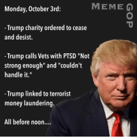 "MEME Q  Monday, October 3rd:  Trump charity ordered to cease  and desist.  Trump calls Vets with PTSD ""Not  strong enough"" and ""couldn't  handle it.  Trump linked to terrorist  money laundering  All before noon.... Via Meme GOP."