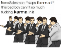 """Bad, Fucking, and Meme: Meme Salesman: *slaps format*  this bad boy can fit so much  fucking karma in it <p>there is no bubble via /r/MemeEconomy <a href=""""https://ift.tt/2IRcyo1"""">https://ift.tt/2IRcyo1</a></p>"""