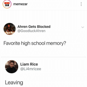 : MEME  ZAR  memezar  Ahren Gets Blocked  @GoodluckAhren  Favorite high school memory?  Liam Rice  @Li4mricee  Leaving