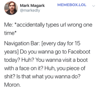 Facebook, Huh, and Lol: MEMEBOX.LOL  Mark Magark  @markedly  Me: accidentally types url wrong one  time*  Navigation Bar: [every day for 15  years] Do you wanna go to Faceboot  today? Huh? You wanna visit a boot  with a face on it? Huh, you piece of  shit? Is that what you wanna do?  Moron. Faceboot  Facebook