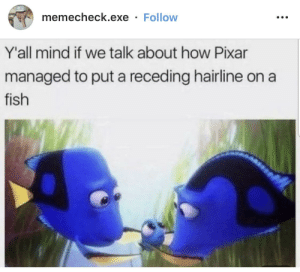 Fish are friends, not food. by BufordTeeJustice MORE MEMES: memecheck.exe Follow  Y'all mind if we talk about how Pixar  managed to put a receding hairline on  fish Fish are friends, not food. by BufordTeeJustice MORE MEMES