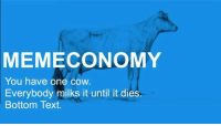 Milking It: MEMECONOMY  You have one cow.  Everybody milks it until it dies.  Bottom Text.
