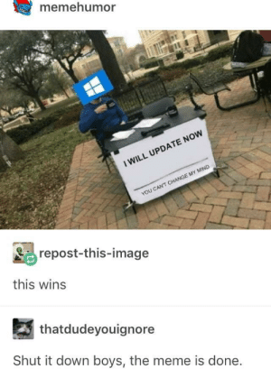 Meme, Memes, and Image: memehumor  I WILL UPDATE NOW  YOU CANT CHANGE MY MIND  repost-this-image  this wins  thatdudeyouignore  Shut it down boys, the meme is done Only happens at important times via /r/memes https://ift.tt/2Jl9zWB