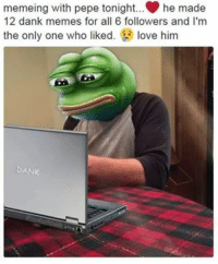 papaw pepe: memeing with pepe tonight... he made  12 dank memes for all 6 followers and I'm  the only one who liked  love him  DANK papaw pepe