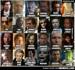 Here are most of the wide variety of characters played by Gary Oldman, one of the best actors ever.omg-humor.tumblr.com: MEMEPIX.COM  DARK  KNIGHT  SPACE  TERRORIST  POLICE  RUSSIAN  WRITER  WARDEN  TERRORIST COMMISIONER  JEWISH  EXORCIST  BLOOD  SUCKER  EVIL  ROMAN  PURITAN  PRIEST  EVIL  PREFECT  BUSINESSMAN  MAYOR  DRUGGY  AGENT  DRUGGY  PIMP  WIZARD  COMMIE  ASSASSIN  CHRISTMAS  PUPPET  RENEGADE  CRIMINAL  LAWYER  LITTLE GREEN  MAN  PUNK-ROCK  STAR  Rоск,  STAR  SKINHEAD  BISEXUAL  MEATBAG  FUNNY STUFF ON MEMEPIX.COM  MEMEPIX.COM Here are most of the wide variety of characters played by Gary Oldman, one of the best actors ever.omg-humor.tumblr.com