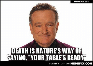 "Your table is ready sir. R.I.P. Robin William.omg-humor.tumblr.com: MEMEPIX.COM  DEATH IS NATURE'S WAY OF  SAYING, ""YOUR TABLE'S READY""  FUNNY STUFF ON MEMEPIX.COM Your table is ready sir. R.I.P. Robin William.omg-humor.tumblr.com"