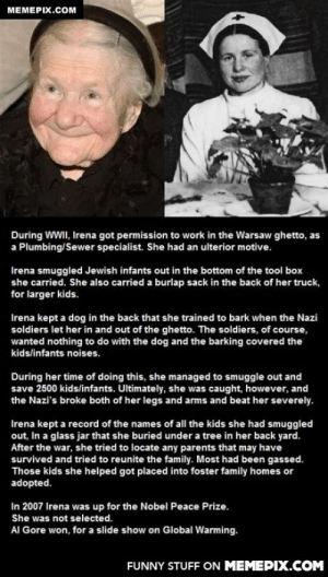Let's get her some recognitionomg-humor.tumblr.com: MEMEPIX.COM  During WWII, Irena got permission to work in the Warsaw ghetto, as  a Plumbing/Sewer specialist. She had an ulterior motive.  Irena smuggled Jewish infants out in the bottom of the tool box  she carried. She also carried a burlap sack in the back of her truck,  for larger kids.  Irena kept a dog in the back that she trained to bark when the Nazi  soldiers let her in and out of the ghetto. The soldiers, of course,  wanted nothing to do with the dog and the barking covered the  kids/infants noises.  During her time of doing this, she managed to smuggle out and  save 2500 kids/infants. Ultimately, she was caught, however, and  the Nazi's broke both of her legs and arms and beat her severely.  Irena kept a record of the names of all the kids she had smuggled  out, In a glass jar that she buried under a tree in her back yard.  After the war, she tried to locate any parents that may have  survived and tried to reunite the family. Most had been gassed.  Those kids she helped got placed into foster family homes or  adopted.  In 2007 Irena was up for the Nobel Peace Prize.  She was not selected.  Al Gore won, for a slide show on Global Warming.  FUNNY STUFF ON MEMEPIX.COM Let's get her some recognitionomg-humor.tumblr.com