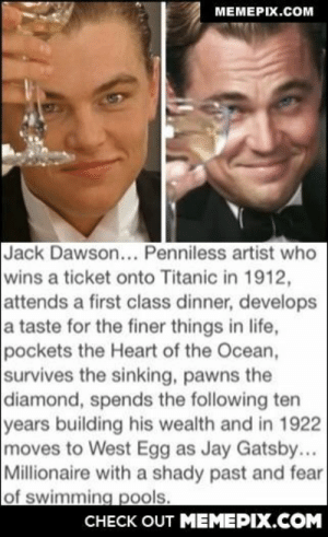 This makes my head hurtomg-humor.tumblr.com: MEMEPIX.COM  Jack Dawson... Penniless artist who  wins a ticket onto Titanic in 1912,  attends a first class dinner, develops  a taste for the finer things in life,  pockets the Heart of the Ocean,  survives the sinking, pawns the  diamond, spends the following ten  years building his wealth and in 1922  moves to West Egg as Jay Gatsby...  Millionaire with a shady past and fear  of swimming pools.  CHECK OUT MEMEPIX.COM This makes my head hurtomg-humor.tumblr.com