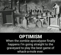 Memepix Com: MEMEPIX.COM  OPTIMISM  When the zombie apocalypse finally  happens I'm going straight to the  graveyard to play the best game of  whack-a-mole ever.