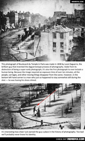 First ever photograph of a human being - 1838omg-humor.tumblr.com: MEMEPIX.COM  This photograph of Boulevard du Temple in Paris was made in 1838 by Louis Daguerre, the  brilliant guy that invented the daguerreotype process of photography. Aside from its  distinction of being a super early photograph, it's also the first photograph to ever include a  human being. Because the image required an exposure time of over ten minutes, all the  people, carriages, and other moving things disappear from the scene. However, in the  bottom left hand corner is a man who just so happened to stay somewhat still during the  shot – he was having his shoes shined.  It's interesting how sheer luck earned the guy a place in the history of photography. Too bad  we'll probably never know his identity.  CНЕCK OUT MЕМЕРIХ.COM First ever photograph of a human being - 1838omg-humor.tumblr.com