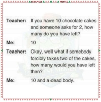 😂😂😂😂😂 LebaneseMemes: MEMES AAAAAAAA  LEBANESE  Teacher: If you have 10 chocolate cakes E  and someone asks for 2, how  many do you have left?  10  Me  Teacher: Okay, well what if somebody  forcibly takes two of the cakes,  how many would you have left  then?  10 and a dead body.  Me 😂😂😂😂😂 LebaneseMemes