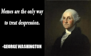 Our founding father's were wise. by test_1234567890 FOLLOW 4 MORE MEMES.: Memes are the only way  to treat despression.  GEORGE WASHINGTON Our founding father's were wise. by test_1234567890 FOLLOW 4 MORE MEMES.