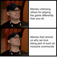 Community, Love, and Memes: Memes criticising  others for playing  the game differently  than you do  Memes that remind  us why we love  being part of such an  inclusive community