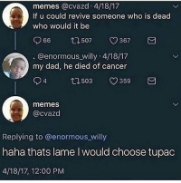 Dad, Memes, and Nerd: memes @cvazd 4/18/17  If u could revive someone who is dead  who would it be  507  367 M  66  @enormous willy 4/18/17  my dad, he died of cancer  94  503 v359  memes  @cvazd  Replying to @enormous_willy  nana thats lame l would choose tupac  4/18/17, 12:00 PM What a nerd