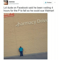 Driving, Memes, and Walmart: memes  Follow  @meme provider  Lol dude on Facebook said he been waiting 4  hours for the P to fall so he could sue Walmart  ckup  es online Pickup here  armacy Drive 😂😂 @thefactsbible is a must follow!