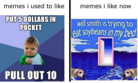 <p>if u look to the left ull see the ancient grandpa meme from 2010 and if u look to the right ull find one of the hip new 2017 memes just radiating dank</p>: memes i used to likememes i like now  PUT 5 DOLLARS IN  will smith is trying to  eat soybeans in mybed  POCKET  PULL OUT 10 <p>if u look to the left ull see the ancient grandpa meme from 2010 and if u look to the right ull find one of the hip new 2017 memes just radiating dank</p>