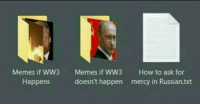 "Memes, How To, and Russian: Memes if WW3  Happens  Memes if WW3  doesn't happen  How to ask for  mercy in Russian.txt <p>Should I start buying WW3 memes via /r/MemeEconomy <a href=""https://ift.tt/2qyU2KN"">https://ift.tt/2qyU2KN</a></p>"
