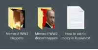 Memes, How To, and Russian: Memes if WW3  Memes if WW3  doesn't happen  How to ask for  mercy in Russian.txt