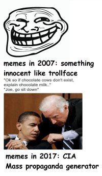 "memes in 2007: something  innocent like trollface  ""Ok so if chocolate cows don't exist  explain chocolate milk.  ""Joe, go sit down""  memes in 2017: CIA  Mass propaganda generator hmmm fucked up if true"