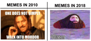 Memes, One, and One Does Not Simply Walk Into Mordor: MEMES IN 2010  MEMES IN 2018  ONE DOES NOT SIMPLY  WALK INTO MORDOR 8 years
