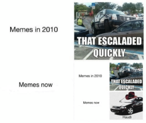 Jail, Memes, and Dank Memes: Memes in 2010  THAT ESCALADED  QUICKLY  Memes in 2010  THAT ESCALADED  QUICKLY  Memes now  Memes now  Haudi low effort memes? right to jail