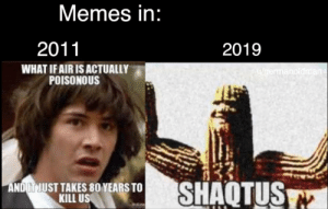 They said we will have good memes, i wasnt disappointed: Memes in:  2011  2019  WHAT IF AIR IS ACTUALLY  POISONOUS  u/germanoldman  SHAQTUS  ANDIT JUST TAKES 80 YEARS TO  KILL US  Trollne They said we will have good memes, i wasnt disappointed