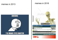 9gag, cnn.com, and Facebook: memes in 2016  memes in 2013  shutter  ONIONS  2  9 Like 9GAG on Facebook!  MEMEBASE.Com  9  chan4chan.com  memegenerator net  9GAG is your best source of fun.  Downioad from  YU MAKE EYES WATER  Download the Pictophile app! They even have a GIF builder, private messaging and  video editing tools! Save yourself from this hell hole!! Get Pictophile  More laughs at FUNsubstance.com  CNN <p>Meme evolution</p>