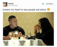 Memes, 🤖, and Provident: memes  @meme provider  breaks my heart to see people eat alone  Follow So sad 😞