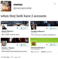 Memes, Swimsuits, and 🤖: memes  meme provider  when they both have 2 accounts  Follow  Follow  Barack Obama  President Obama  Dad, husband, President, citizen.  This is an archive of an Obama Administration  Follow  Follow  Annoying Orange  Donald J. Trump 9  lrannoying orang:  Norealoonald Trump  45th President of the United States of America  48  roLLO/ING 263.6K  FOLLOANCR  12.5A PM 21 lan 17 I bought a swimsuit and now I want it to be summer :(