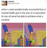 Memes, What U, and 🤖: memes  @meme provider  when u were academically successful but ur  mental health got in the way of ur education  & now ull never be able to achieve what u  couldve  At times like this  guess all you legit I was a ~gifted child~ but because of ADD plus the fact that I never learned to study (because I never needed to) my school performance is a trainwreck.