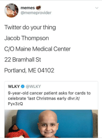 """Christmas, Memes, and Reddit: memes  @memeprovider  Twitter do your thing  Jacob Thompson  C/O Maine Medical Center  22 Bramhall St  Portland, ME 04102  WLKY @WLKY  9-year-old cancer patient asks for cards to  celebrate 'last Christmas early dlvr.it/  Pyx3zQ <p>Since Twitter is being wholesome I figured Reddit can too via /r/wholesomememes <a href=""""http://ift.tt/2yvtyQe"""">http://ift.tt/2yvtyQe</a></p>"""