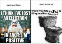Electronical: memes now  memes then  THINKIVE LOST  would you take  a SHitlo  65 quadrillion  dowars?  AN ELECTRON  IN FACT IM  POSITIVE
