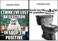 Snapchat: ironic.meme 🔥: memes now  memes then  would you take a swit for  I THINK IVE LOST  65 quadrillion  ars  AN ELECTRON  IN FACT IM  POSITIVE Snapchat: ironic.meme 🔥