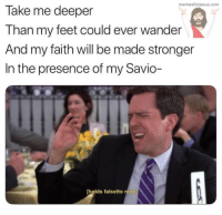 Lol, Memes, and Christian Memes: memesforjesus.comm  Take me deeper  Than my feet could ever wander  And my faith will be made stronger  In the presence of my Savio-  holds falsetto note 10 Hilarious Christian Memes that Made us LOL This Week!