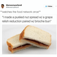 "Food, Food Network, and Watches: Memesmyselfandl  Follow  @Memesmyselfandl  **watches the food network once  made a puréed nut spread w/ a grape  relish reduction paired w/ brioche bun"" *watches food network once*"