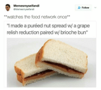 """Food, Food Network, and Watches: Memesmyselfandl  @Memesmyselfandl  L-Follow  **watches the food network once**  """"I made a puréed nut spread w/ a grape  relish reduction paired w/ brioche bun"""" meirl"""