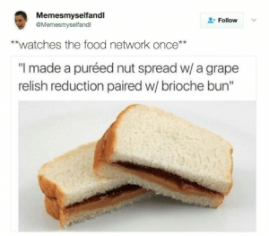 """Dank, Food, and Food Network: Memesmyselfandl  @Memesmyselfandl  L-Follow  **watches the food network once**  """"I made a puréed nut spread w/ a grape  relish reduction paired w/ brioche bun"""" meirl by ChococcinoImchino FOLLOW HERE 4 MORE MEMES."""